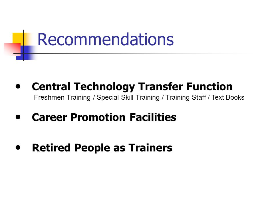 Recommendations ● Central Technology Transfer Function ● Career Promotion Facilities ● Retired People as Trainers Freshmen Training / Special Skill Training / Training Staff / Text Books