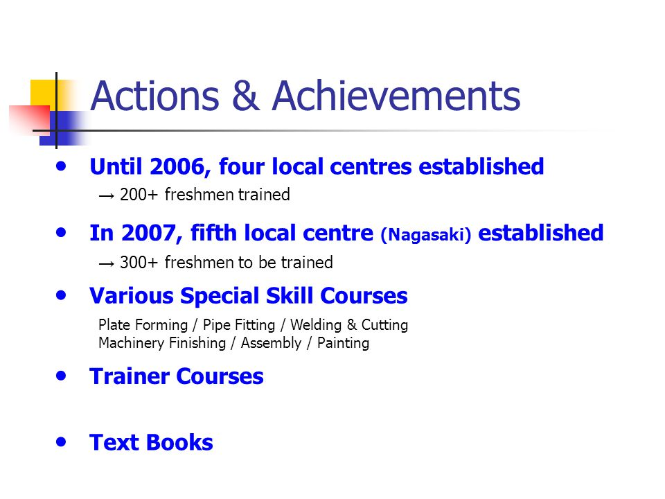 Actions & Achievements ● Until 2006, four local centres established → 200+ freshmen trained ● In 2007, fifth local centre (Nagasaki) established → 300+ freshmen to be trained ● Various Special Skill Courses ● Trainer Courses ● Text Books Plate Forming / Pipe Fitting / Welding & Cutting Machinery Finishing / Assembly / Painting