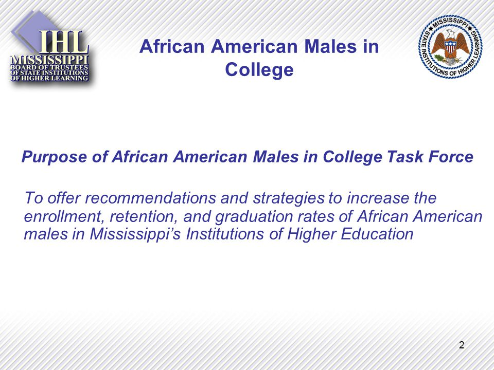 2 African American Males in College Purpose of African American Males in College Task Force To offer recommendations and strategies to increase the enrollment, retention, and graduation rates of African American males in Mississippi's Institutions of Higher Education