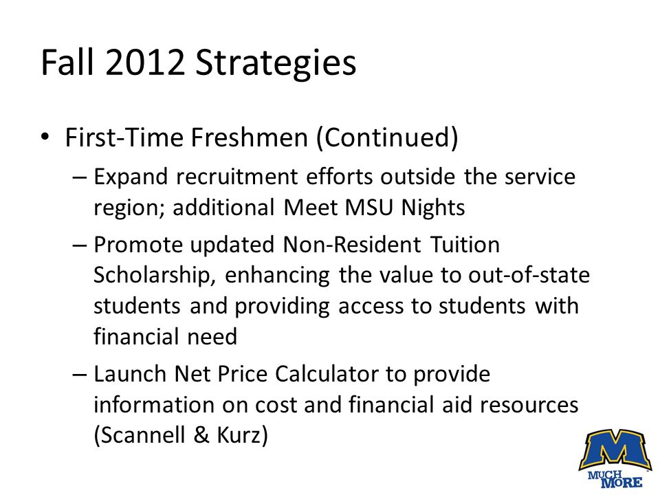 Fall 2012 Strategies First-Time Freshmen (Continued) – Expand recruitment efforts outside the service region; additional Meet MSU Nights – Promote updated Non-Resident Tuition Scholarship, enhancing the value to out-of-state students and providing access to students with financial need – Launch Net Price Calculator to provide information on cost and financial aid resources (Scannell & Kurz)