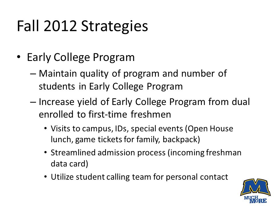 Fall 2012 Strategies Early College Program – Maintain quality of program and number of students in Early College Program – Increase yield of Early College Program from dual enrolled to first-time freshmen Visits to campus, IDs, special events (Open House lunch, game tickets for family, backpack) Streamlined admission process (incoming freshman data card) Utilize student calling team for personal contact