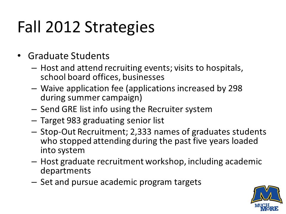 Fall 2012 Strategies Graduate Students – Host and attend recruiting events; visits to hospitals, school board offices, businesses – Waive application fee (applications increased by 298 during summer campaign) – Send GRE list info using the Recruiter system – Target 983 graduating senior list – Stop-Out Recruitment; 2,333 names of graduates students who stopped attending during the past five years loaded into system – Host graduate recruitment workshop, including academic departments – Set and pursue academic program targets