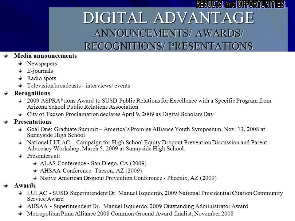 DIGITAL ADVANTAGE ANNOUNCEMENTS/ AWARDS/ RECOGNITIONS/ PRESENTATIONS Media announcements NewspapersE-journals Radio spots Television broadcasts - interviews/ events Recognitions 2009 ASPRA*tions Award to SUSD Public Relations for Excellence with a Specific Program from Arizona School Public Relations Association City of Tucson Proclamation declares April 9, 2009 as Digital Scholars Day Presentations Goal One: Graduate Summit – America's Promise Alliance Youth Symposium, Nov.