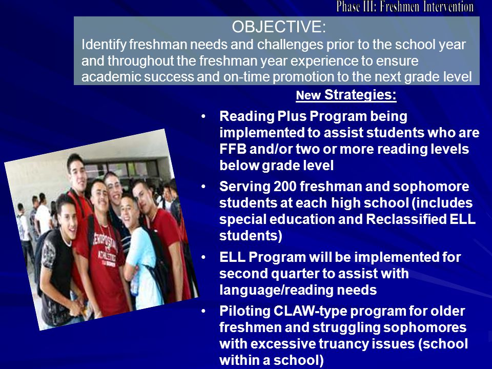 OBJECTIVE: Identify freshman needs and challenges prior to the school year and throughout the freshman year experience to ensure academic success and on-time promotion to the next grade level New Strategies: Reading Plus Program being implemented to assist students who are FFB and/or two or more reading levels below grade level Serving 200 freshman and sophomore students at each high school (includes special education and Reclassified ELL students) ELL Program will be implemented for second quarter to assist with language/reading needs Piloting CLAW-type program for older freshmen and struggling sophomores with excessive truancy issues (school within a school)