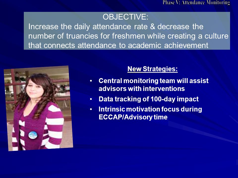 OBJECTIVE: Increase the daily attendance rate & decrease the number of truancies for freshmen while creating a culture that connects attendance to academic achievement New New Strategies: Central monitoring team will assist advisors with interventions Data tracking of 100-day impact Intrinsic motivation focus during ECCAP/Advisory time