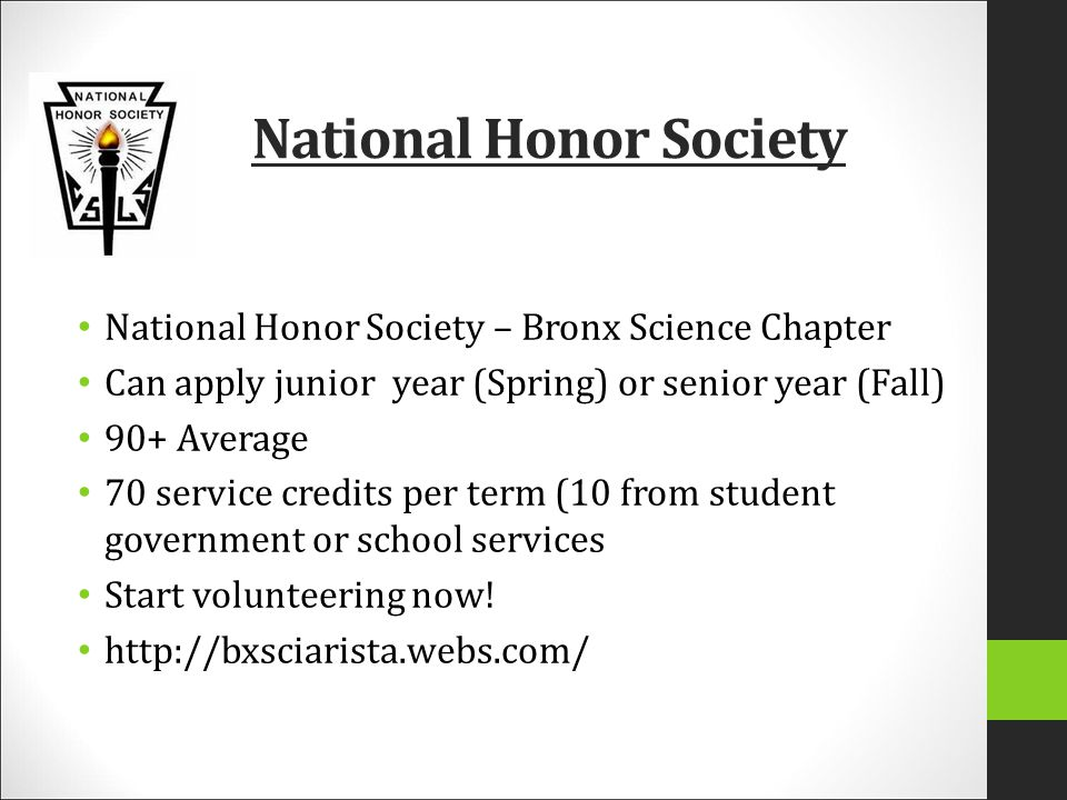 National Honor Society National Honor Society – Bronx Science Chapter Can apply junior year (Spring) or senior year (Fall) 90+ Average 70 service credits per term (10 from student government or school services Start volunteering now.