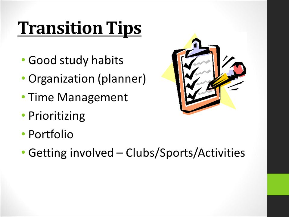 Transition Tips Good study habits Organization (planner) Time Management Prioritizing Portfolio Getting involved – Clubs/Sports/Activities