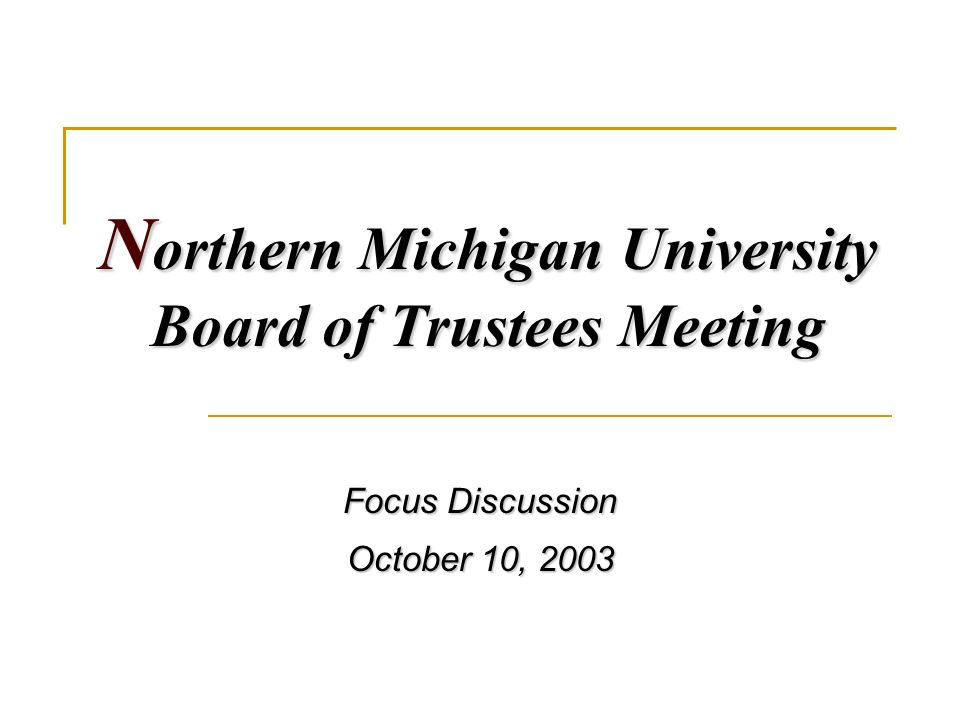 N orthern Michigan University Board of Trustees Meeting Focus Discussion October 10, 2003