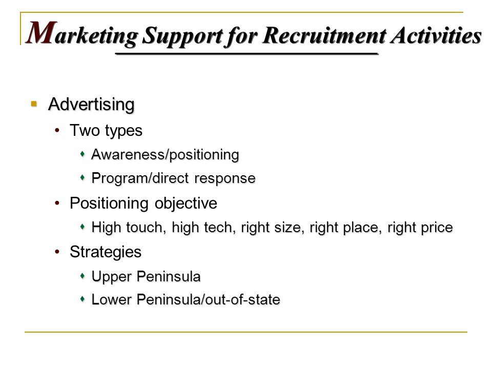 M arketing Support for Recruitment Activities  Advertising Two types  Awareness/positioning  Program/direct response Positioning objective  High touch, high tech, right size, right place, right price Strategies  Upper Peninsula  Lower Peninsula/out-of-state