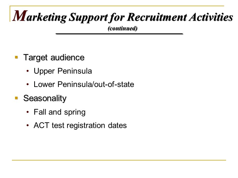  Target audience Upper Peninsula Lower Peninsula/out-of-state  Seasonality Fall and spring ACT test registration dates M arketing Support for Recrui