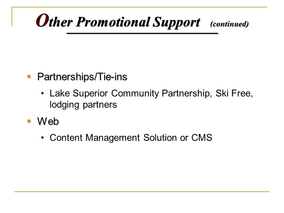 O ther Promotional Support (continued)  Partnerships/Tie-ins Lake Superior Community Partnership, Ski Free, lodging partners  Web Content Management