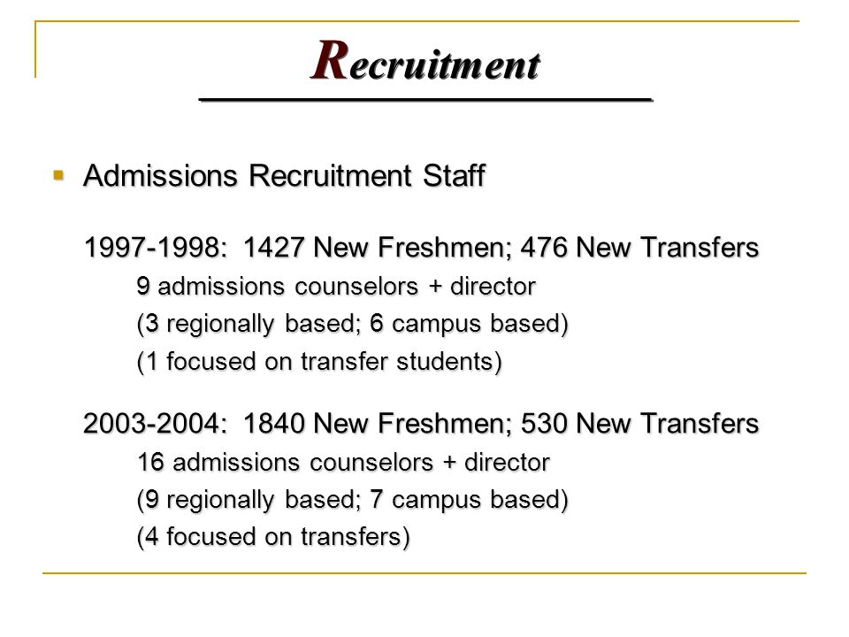 R ecruitment  Admissions Recruitment Staff 1997-1998: 1427 New Freshmen; 476 New Transfers 9 admissions counselors + director (3 regionally based; 6