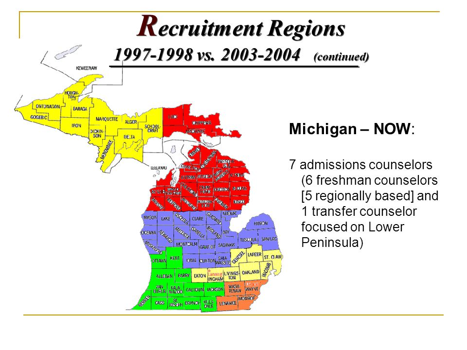 Michigan – NOW: 7 admissions counselors (6 freshman counselors [5 regionally based] and 1 transfer counselor focused on Lower Peninsula) R ecruitment