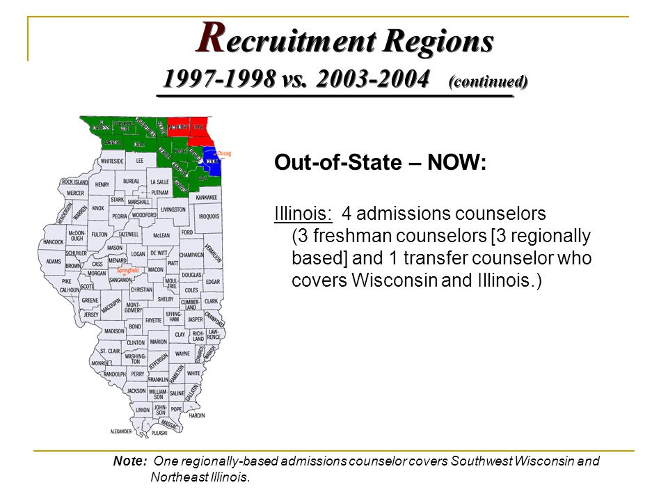 Out-of-State – NOW: Illinois: 4 admissions counselors (3 freshman counselors [3 regionally based] and 1 transfer counselor who covers Wisconsin and Illinois.) Note: One regionally-based admissions counselor covers Southwest Wisconsin and Northeast Illinois.