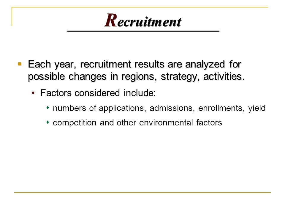 R ecruitment  Each year, recruitment results are analyzed for possible changes in regions, strategy, activities. Factors considered include:   numb