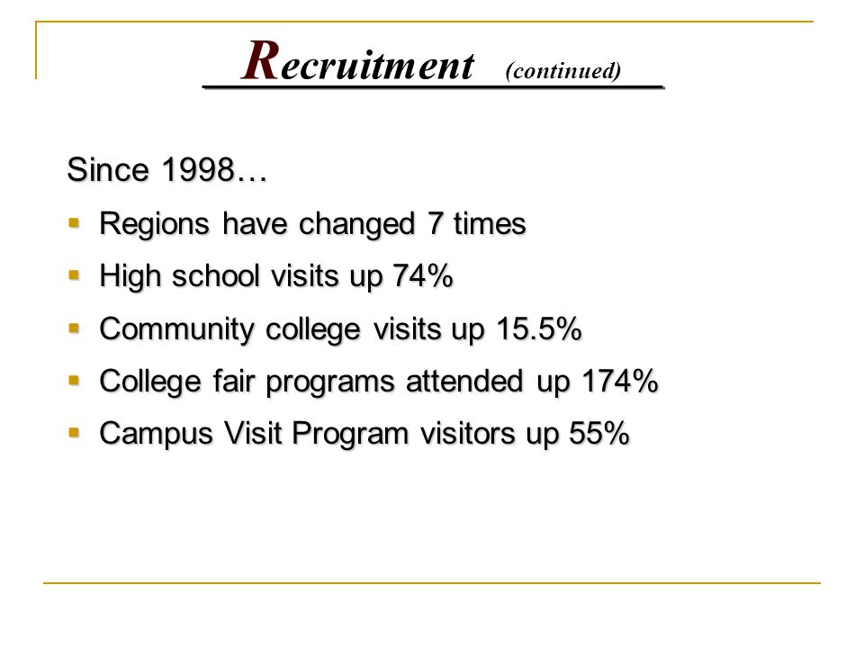 R ecruitment (continued) Since 1998…  Regions have changed 7 times  High school visits up 74%  Community college visits up 15.5%  College fair pro