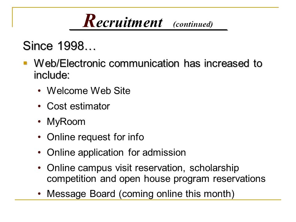 R ecruitment (continued) Since 1998…  Web/Electronic communication has increased to include: Welcome Web Site Cost estimator MyRoom Online request for info Online application for admission Online campus visit reservation, scholarship competition and open house program reservations Message Board (coming online this month)