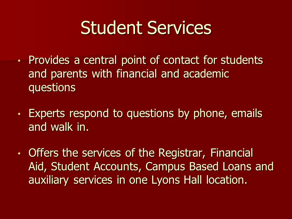 Student Services Provides a central point of contact for students and parents with financial and academic questions Provides a central point of contact for students and parents with financial and academic questions Experts respond to questions by phone, emails and walk in.