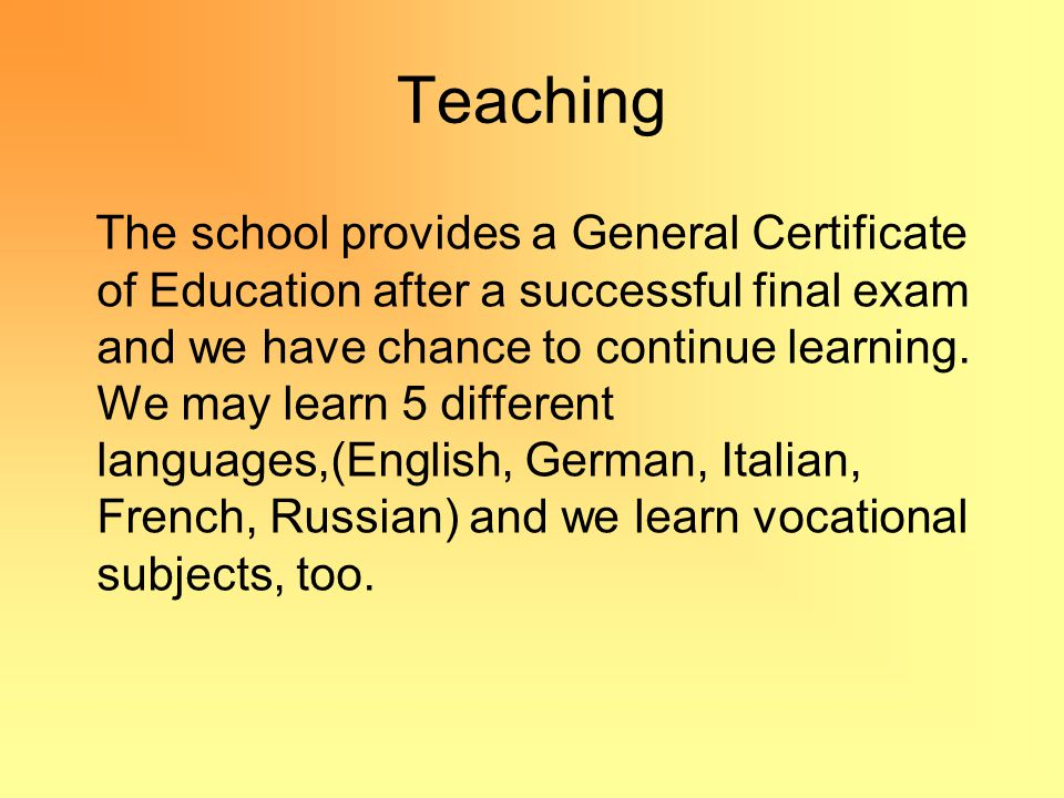 Teaching The school provides a General Certificate of Education after a successful final exam and we have chance to continue learning.