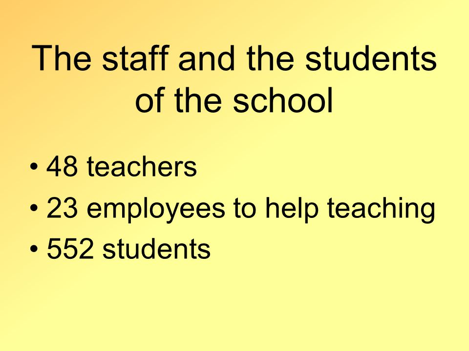 The staff and the students of the school 48 teachers 23 employees to help teaching 552 students