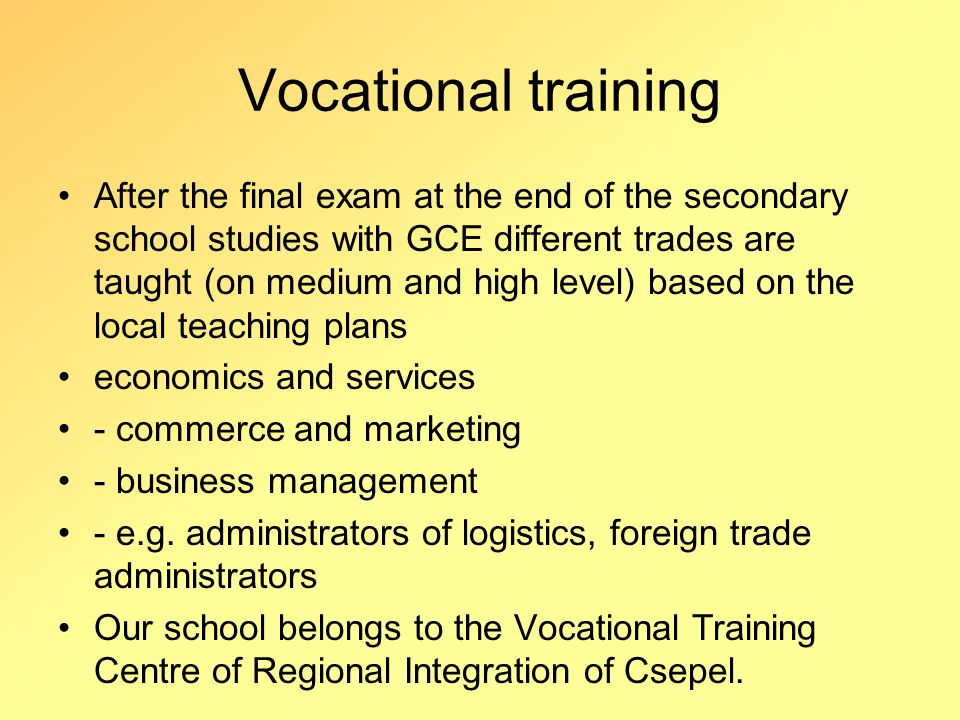 Vocational training After the final exam at the end of the secondary school studies with GCE different trades are taught (on medium and high level) based on the local teaching plans economics and services - commerce and marketing - business management - e.g.