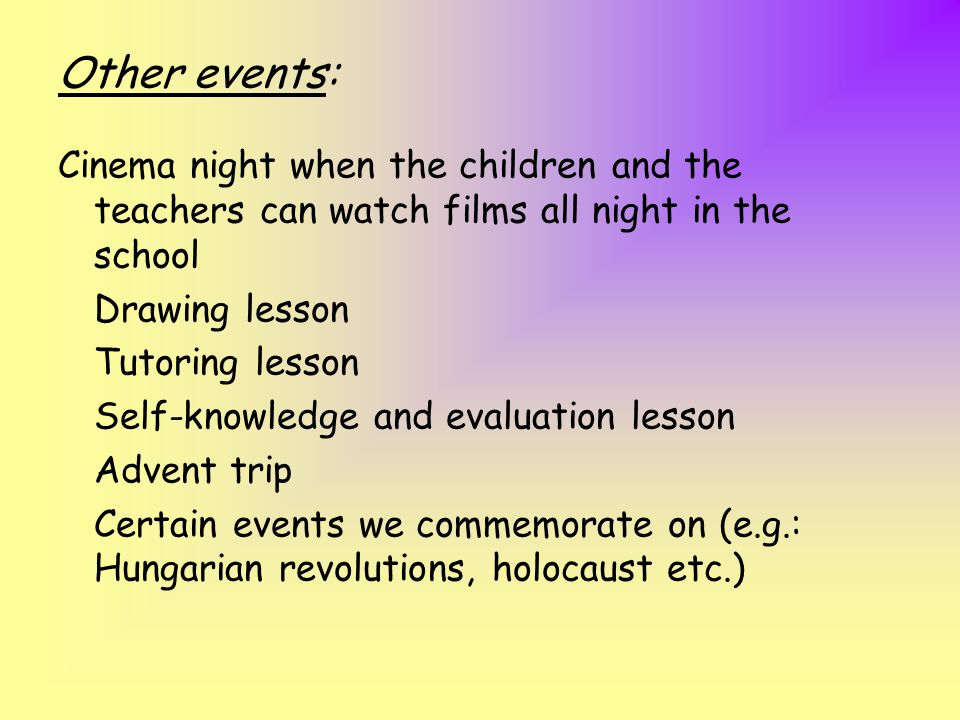 Other events: Cinema night when the children and the teachers can watch films all night in the school Drawing lesson Tutoring lesson Self-knowledge and evaluation lesson Advent trip Certain events we commemorate on (e.g.: Hungarian revolutions, holocaust etc.)