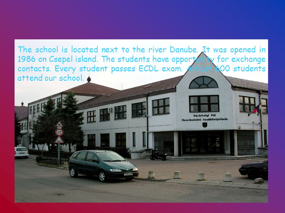 The school is located next to the river Danube. It was opened in 1986 on Csepel island.