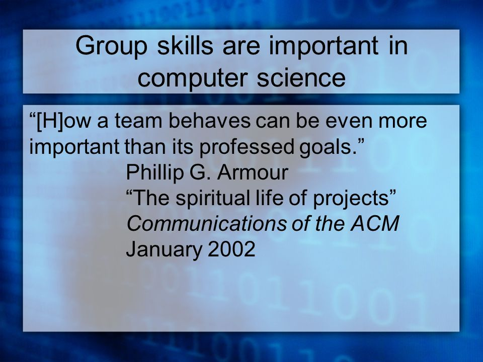 Group skills are important in computer science [H]ow a team behaves can be even more important than its professed goals. Phillip G.