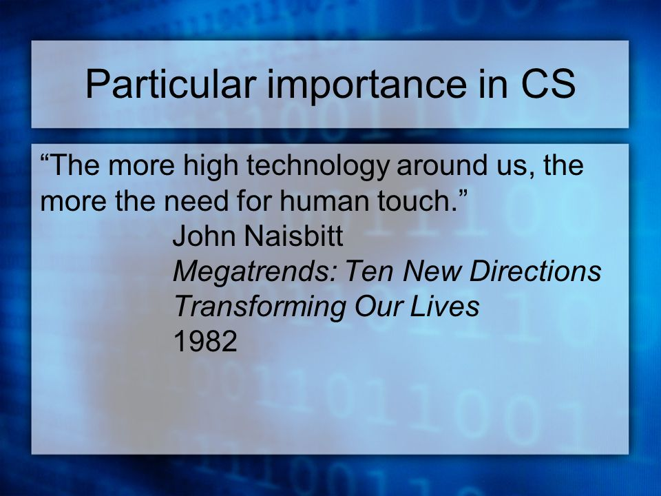 Particular importance in CS The more high technology around us, the more the need for human touch. John Naisbitt Megatrends: Ten New Directions Transforming Our Lives 1982