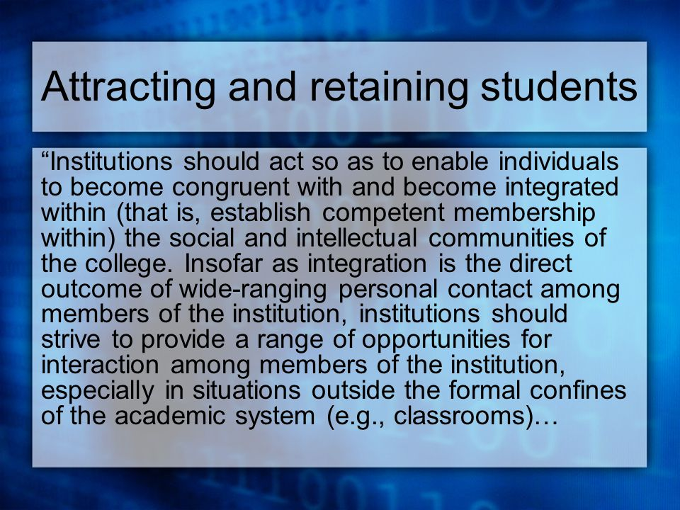 Attracting and retaining students Institutions should act so as to enable individuals to become congruent with and become integrated within (that is, establish competent membership within) the social and intellectual communities of the college.