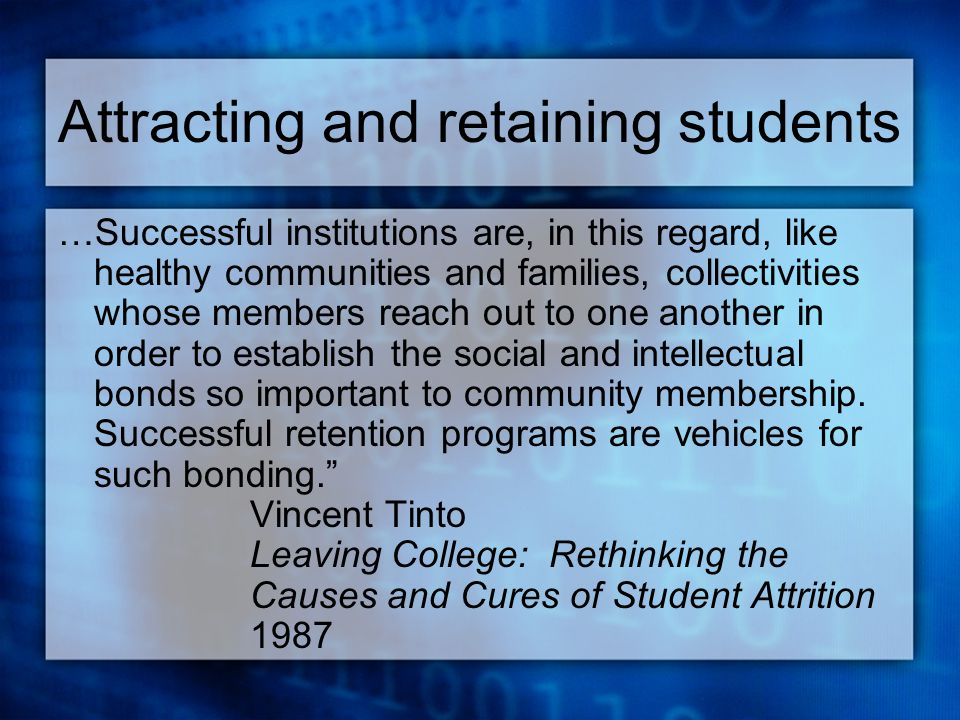 Attracting and retaining students …Successful institutions are, in this regard, like healthy communities and families, collectivities whose members reach out to one another in order to establish the social and intellectual bonds so important to community membership.