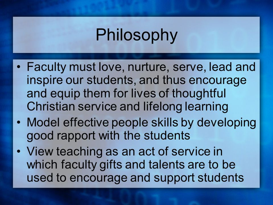 Philosophy Faculty must love, nurture, serve, lead and inspire our students, and thus encourage and equip them for lives of thoughtful Christian service and lifelong learning Model effective people skills by developing good rapport with the students View teaching as an act of service in which faculty gifts and talents are to be used to encourage and support students