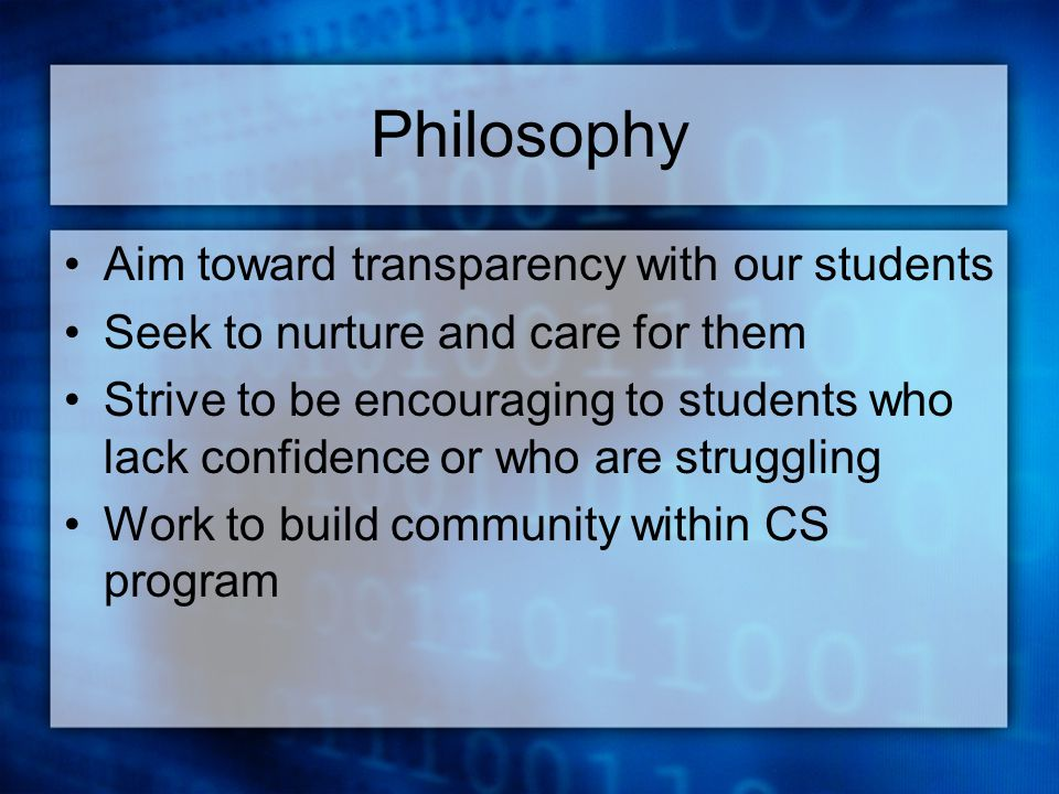 Philosophy Aim toward transparency with our students Seek to nurture and care for them Strive to be encouraging to students who lack confidence or who are struggling Work to build community within CS program