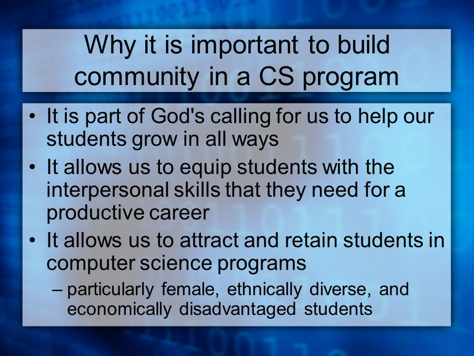 Why it is important to build community in a CS program It is part of God s calling for us to help our students grow in all ways It allows us to equip students with the interpersonal skills that they need for a productive career It allows us to attract and retain students in computer science programs –particularly female, ethnically diverse, and economically disadvantaged students