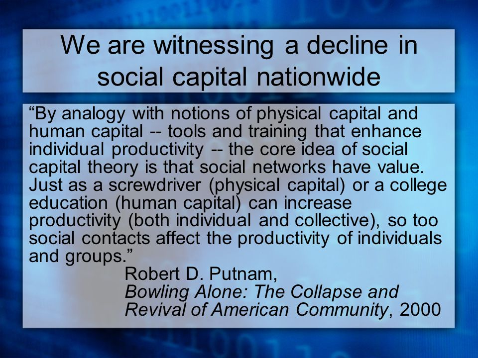 We are witnessing a decline in social capital nationwide By analogy with notions of physical capital and human capital -- tools and training that enhance individual productivity -- the core idea of social capital theory is that social networks have value.