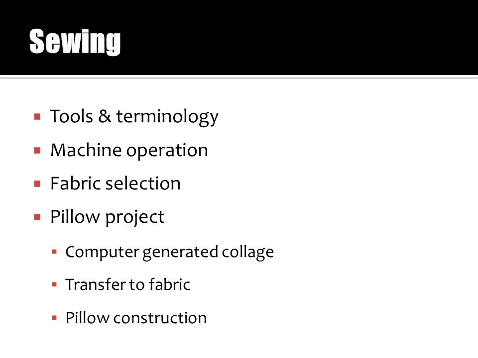  Tools & terminology  Machine operation  Fabric selection  Pillow project  Computer generated collage  Transfer to fabric  Pillow construction