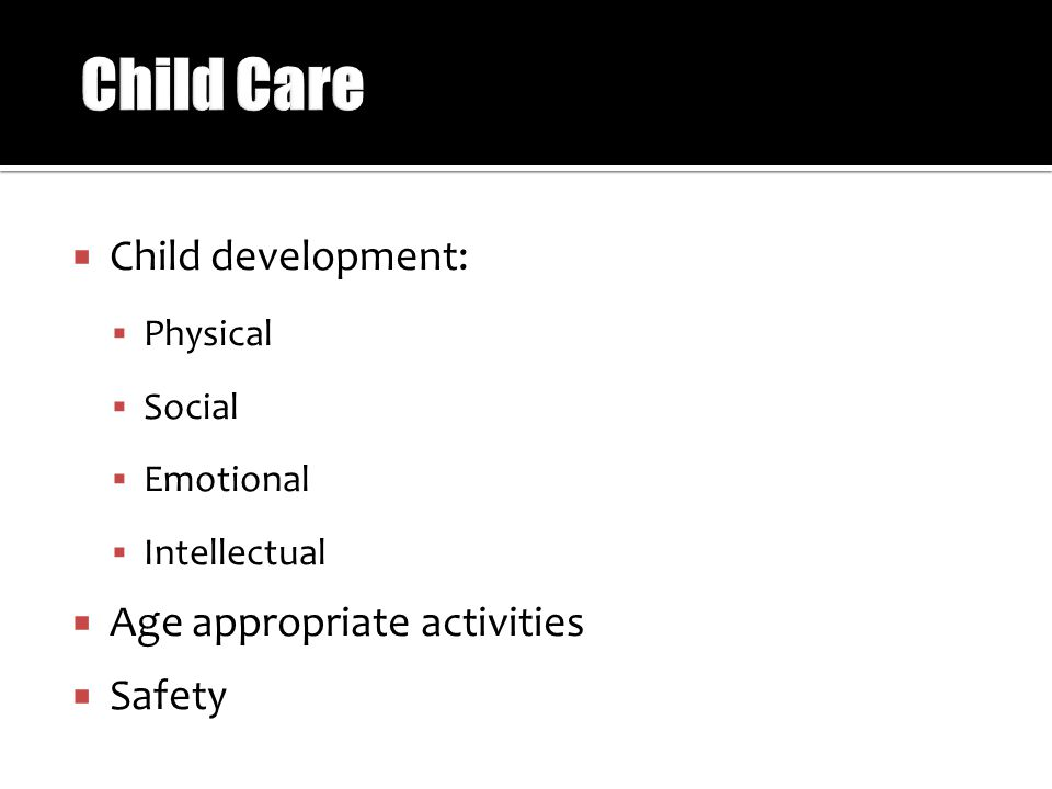  Child development:  Physical  Social  Emotional  Intellectual  Age appropriate activities  Safety