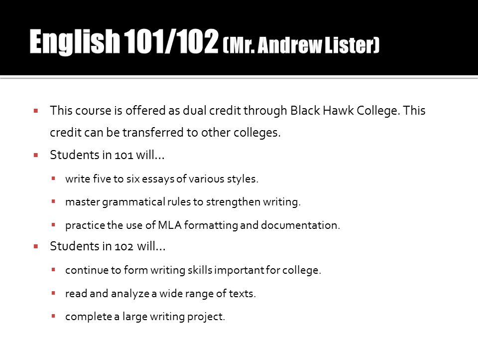  This course is offered as dual credit through Black Hawk College. This credit can be transferred to other colleges.  Students in 101 will…  write