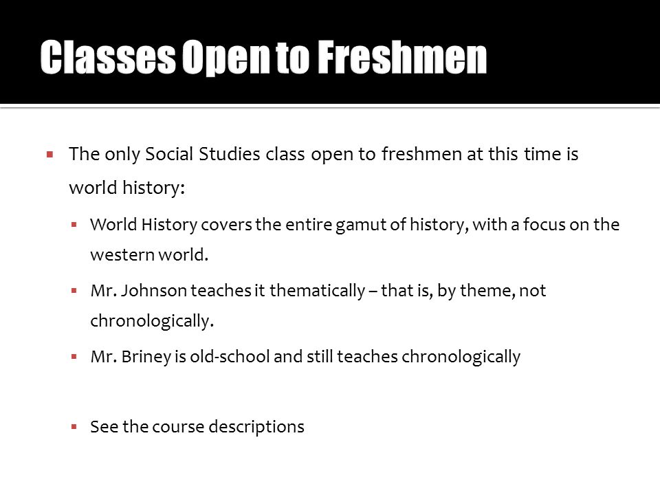  The only Social Studies class open to freshmen at this time is world history:  World History covers the entire gamut of history, with a focus on th
