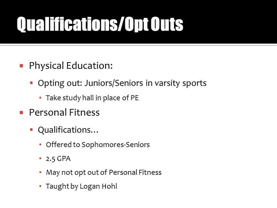  Physical Education:  Opting out: Juniors/Seniors in varsity sports ▪ Take study hall in place of PE  Personal Fitness  Qualifications… ▪ Offered