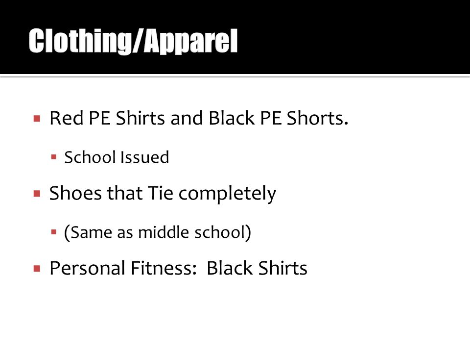  Red PE Shirts and Black PE Shorts.  School Issued  Shoes that Tie completely  (Same as middle school)  Personal Fitness: Black Shirts