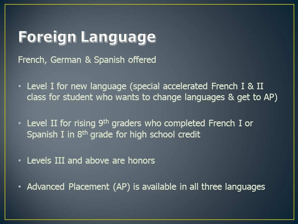 French, German & Spanish offered Level I for new language (special accelerated French I & II class for student who wants to change languages & get to AP) Level II for rising 9 th graders who completed French I or Spanish I in 8 th grade for high school credit Levels III and above are honors Advanced Placement (AP) is available in all three languages