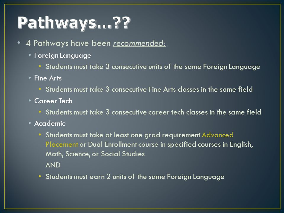 4 Pathways have been recommended: Foreign Language Students must take 3 consecutive units of the same Foreign Language Fine Arts Students must take 3 consecutive Fine Arts classes in the same field Career Tech Students must take 3 consecutive career tech classes in the same field Academic Students must take at least one grad requirement Advanced Placement or Dual Enrollment course in specified courses in English, Math, Science, or Social Studies AND Students must earn 2 units of the same Foreign Language