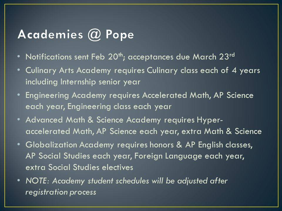 Notifications sent Feb 20 th ; acceptances due March 23 rd Culinary Arts Academy requires Culinary class each of 4 years including Internship senior year Engineering Academy requires Accelerated Math, AP Science each year, Engineering class each year Advanced Math & Science Academy requires Hyper- accelerated Math, AP Science each year, extra Math & Science Globalization Academy requires honors & AP English classes, AP Social Studies each year, Foreign Language each year, extra Social Studies electives NOTE: Academy student schedules will be adjusted after registration process
