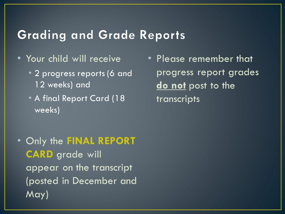 Your child will receive 2 progress reports (6 and 12 weeks) and A final Report Card (18 weeks) Only the FINAL REPORT CARD grade will appear on the transcript (posted in December and May) Please remember that progress report grades do not post to the transcripts