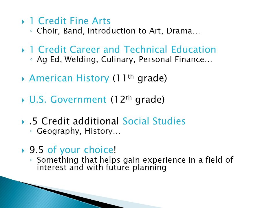  1 Credit Fine Arts ◦ Choir, Band, Introduction to Art, Drama…  1 Credit Career and Technical Education ◦ Ag Ed, Welding, Culinary, Personal Finance…  American History (11 th grade)  U.S.