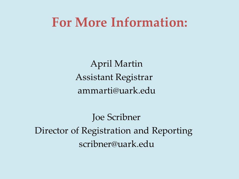 For More Information: April Martin Assistant Registrar ammarti@uark.edu Joe Scribner Director of Registration and Reporting scribner@uark.edu