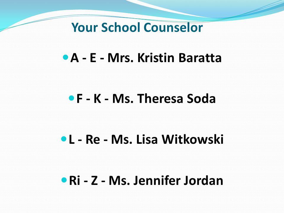 Your School Counselor A - E - Mrs. Kristin Baratta F - K - Ms. Theresa Soda L - Re - Ms. Lisa Witkowski Ri - Z - Ms. Jennifer Jordan