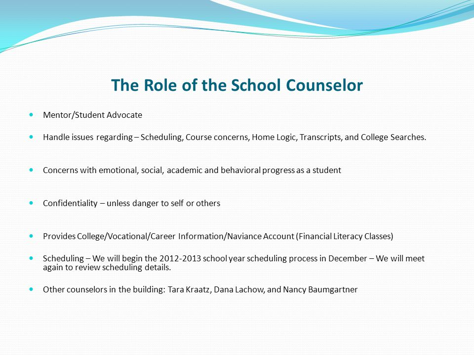 The Role of the School Counselor Mentor/Student Advocate Handle issues regarding – Scheduling, Course concerns, Home Logic, Transcripts, and College S