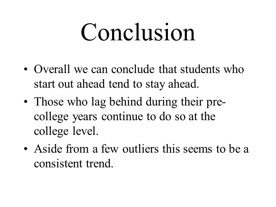 Conclusion Overall we can conclude that students who start out ahead tend to stay ahead. Those who lag behind during their pre- college years continue